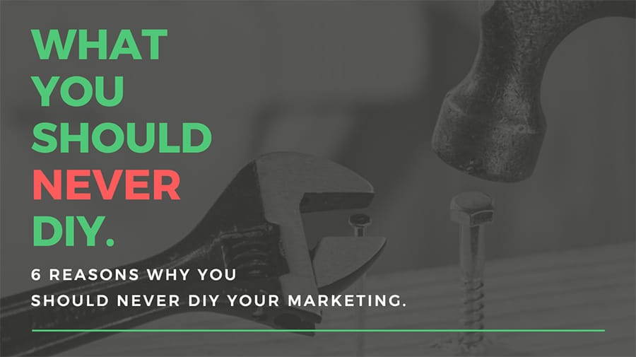 DIY Marketing 6 Reasons Why You Should Never DIY Your Marketing